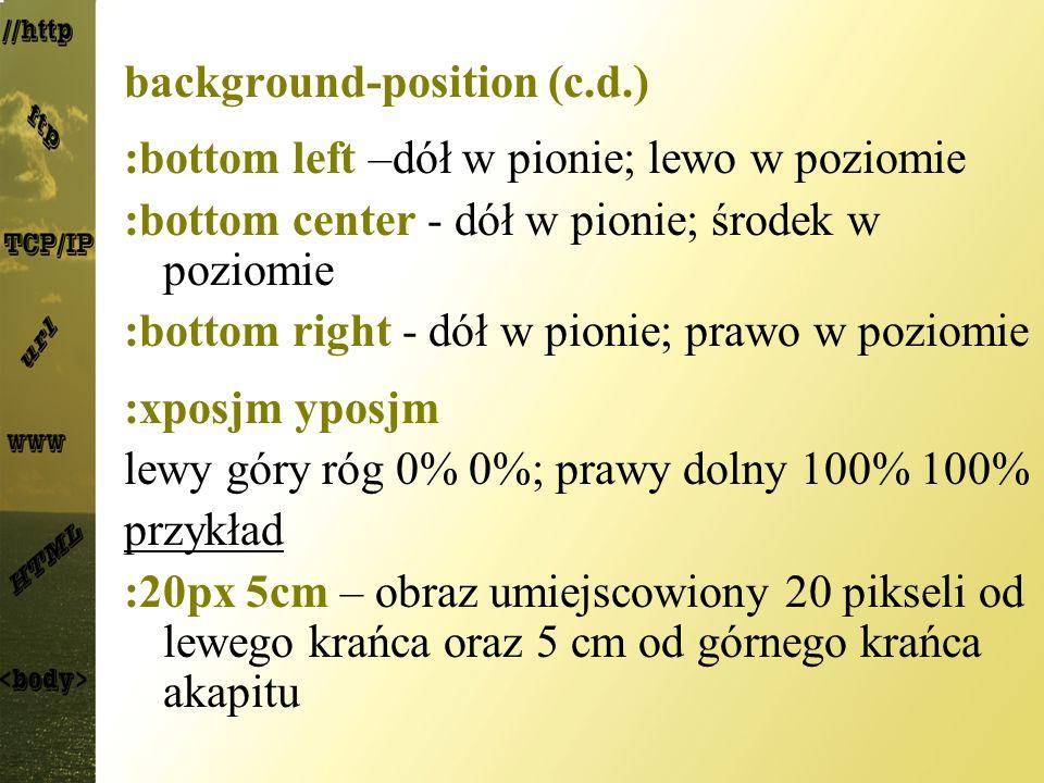 background-position (c.d.) :bottom left –dół w pionie; lewo w poziomie :bottom center - dół w pionie; środek w poziomie :bottom right - dół w pionie;