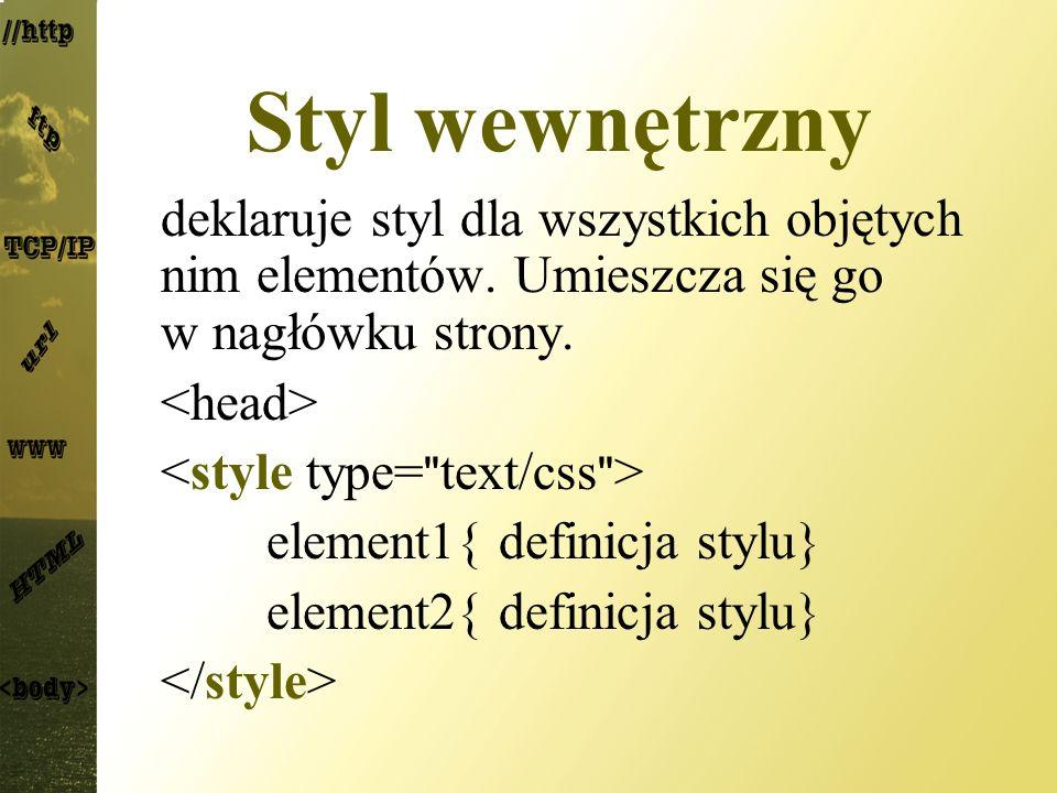 Styl wewnętrzny deklaruje styl dla wszystkich objętych nim elementów. Umieszcza się go w nagłówku strony. element1{ definicja stylu} element2{ definic