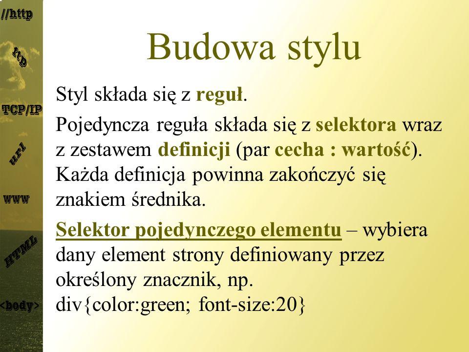 Budowa stylu Styl składa się z reguł. Pojedyncza reguła składa się z selektora wraz z zestawem definicji (par cecha : wartość). Każda definicja powinn