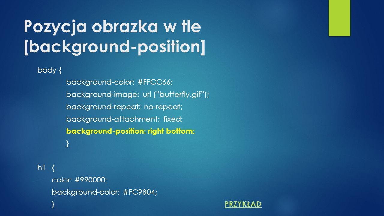 Pozycja obrazka w tle [background-position] body { background-color: #FFCC66; background-image: url (butterfly.gif); background-repeat: no-repeat; background-attachment: fixed; background-position: right bottom; } h1{ color: #990000; background-color: #FC9804; } PRZYKŁAD PRZYKŁAD