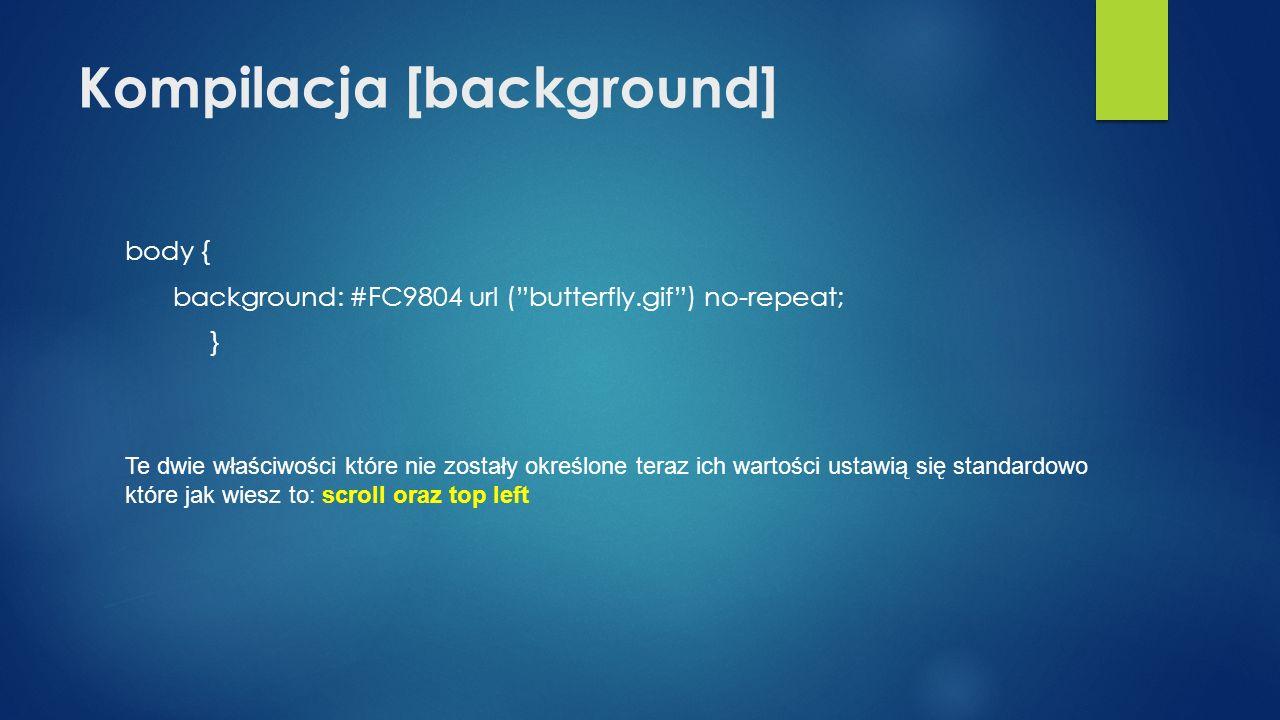 Kompilacja [background] body { background: #FC9804 url (butterfly.gif) no-repeat; } Te dwie właściwości które nie zostały określone teraz ich wartości ustawią się standardowo które jak wiesz to: scroll oraz top left