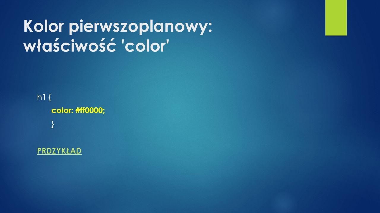 Kolor pierwszoplanowy: właściwość color h1 { color: #ff0000; } PRDZYKŁAD