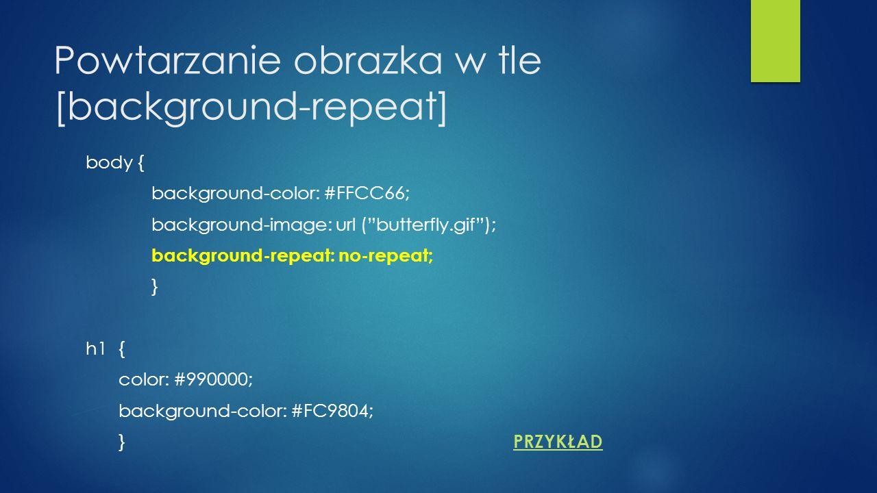 Powtarzanie obrazka w tle [background-repeat] body { background-color: #FFCC66; background-image: url (butterfly.gif); background-repeat: no-repeat; } h1{ color: #990000; background-color: #FC9804; } PRZYKŁAD PRZYKŁAD