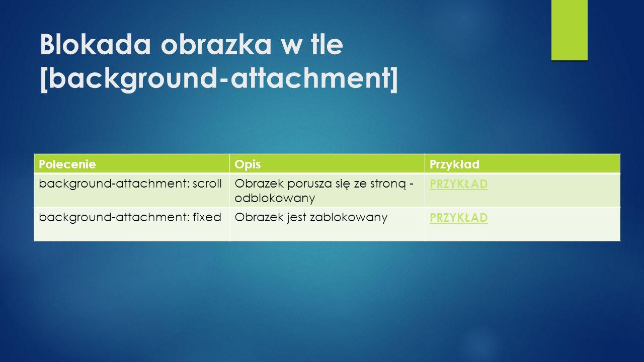 Blokada obrazka w tle [background-attachment] PolecenieOpisPrzykład background-attachment: scrollObrazek porusza się ze stroną - odblokowany PRZYKŁAD background-attachment: fixedObrazek jest zablokowany PRZYKŁAD