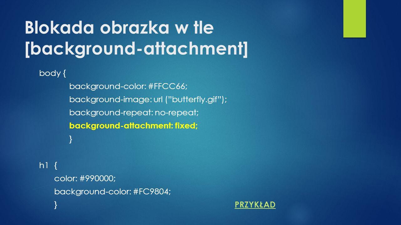 Blokada obrazka w tle [background-attachment] body { background-color: #FFCC66; background-image: url (butterfly.gif); background-repeat: no-repeat; background-attachment: fixed; } h1{ color: #990000; background-color: #FC9804; } PRZYKŁAD PRZYKŁAD
