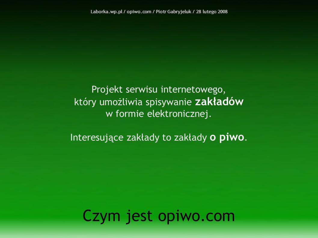 Laborka.wp.pl / opiwo.com / Piotr Gabryjeluk / 28 lutego 2008 Czym jest opiwo.com Projekt serwisu internetowego, który umożliwia spisywanie zakładów w formie elektronicznej.