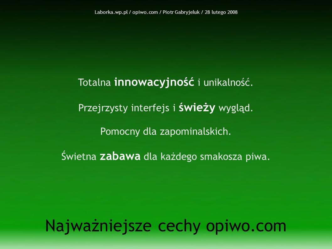 Laborka.wp.pl / opiwo.com / Piotr Gabryjeluk / 28 lutego 2008 Najważniejsze cechy opiwo.com Totalna innowacyjność i unikalność.