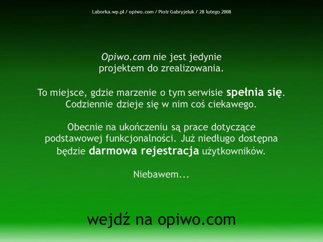 Laborka.wp.pl / opiwo.com / Piotr Gabryjeluk / 28 lutego 2008 wejdź na opiwo.com Opiwo.com nie jest jedynie projektem do zrealizowania.
