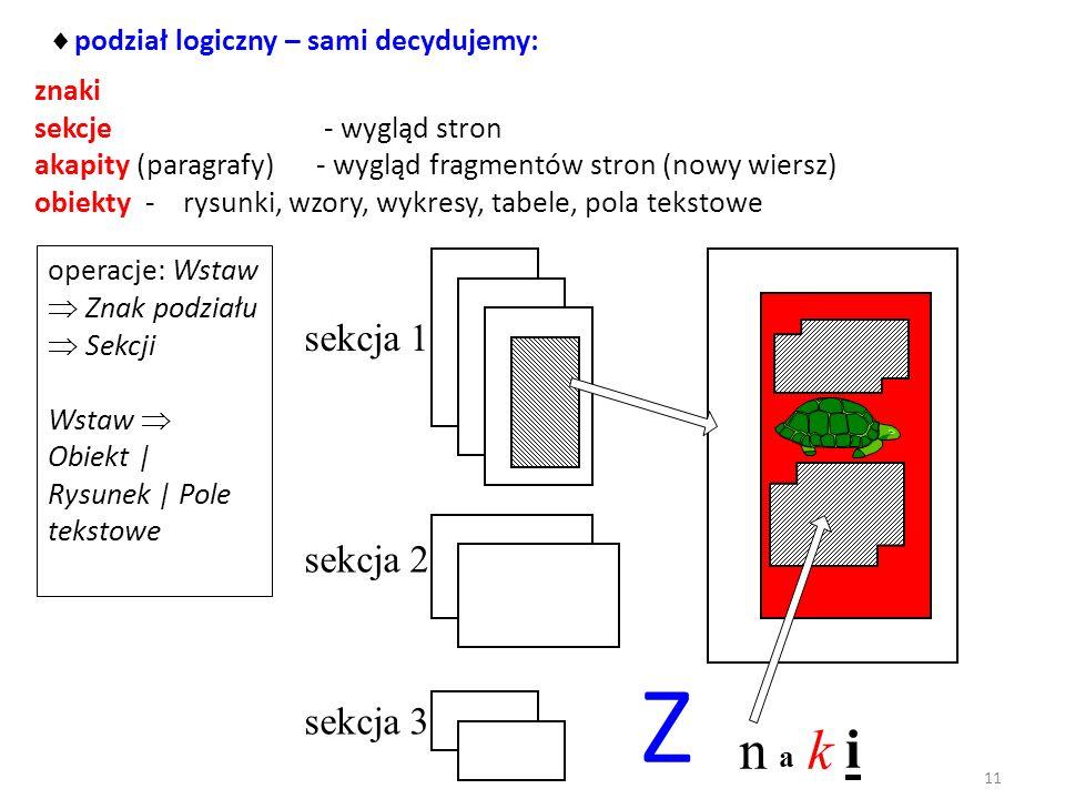 podział logiczny – sami decydujemy: znaki sekcje - wygląd stron akapity (paragrafy) - wygląd fragmentów stron (nowy wiersz) obiekty - rysunki, wzory, wykresy, tabele, pola tekstowe sekcja 1 sekcja 2 sekcja 3 Z n a k i operacje: Wstaw Znak podziału Sekcji Wstaw Obiekt | Rysunek | Pole tekstowe 11