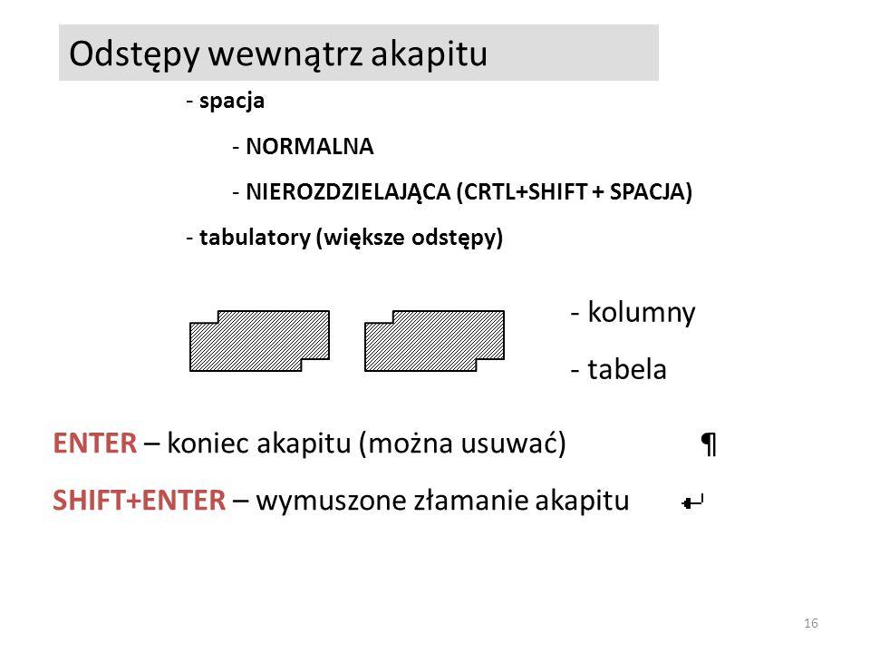 Odstępy wewnątrz akapitu - spacja - NORMALNA - NIEROZDZIELAJĄCA (CRTL+SHIFT + SPACJA) - tabulatory (większe odstępy) - kolumny - tabela ENTER – koniec akapitu (można usuwać)¶ SHIFT+ENTER – wymuszone złamanie akapitu 16