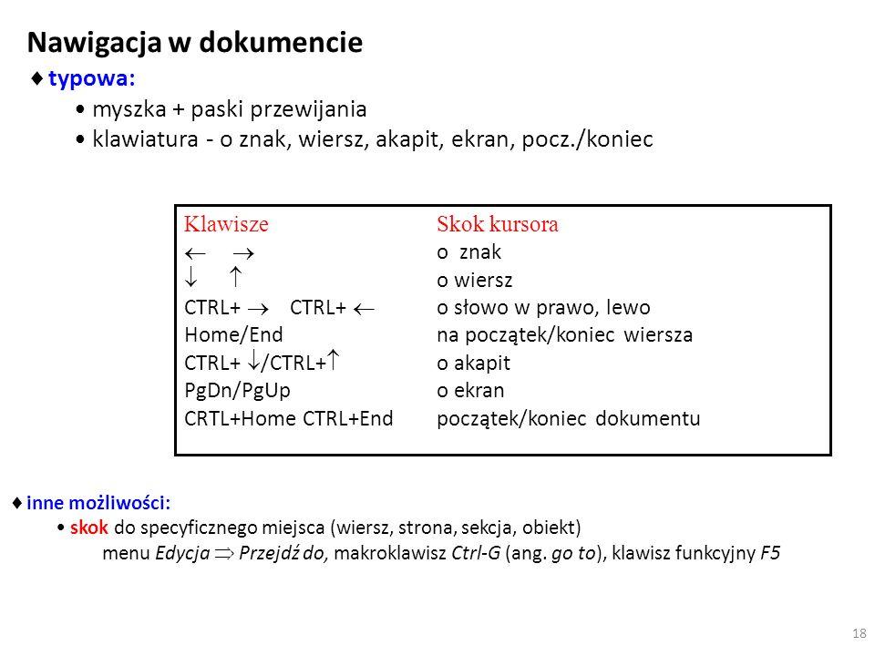 Nawigacja w dokumencie typowa: myszka + paski przewijania klawiatura - o znak, wiersz, akapit, ekran, pocz./koniec inne możliwości: skok do specyficznego miejsca (wiersz, strona, sekcja, obiekt) menu Edycja Przejdź do, makroklawisz Ctrl-G (ang.