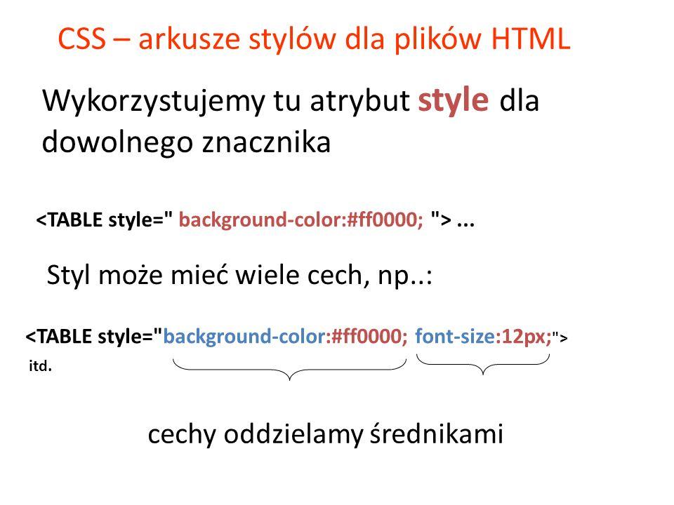CSS – arkusze stylów dla plików HTML Styl może mieć wiele cech, np..:... itd. cechy oddzielamy średnikami Wykorzystujemy tu atrybut style dla dowolneg