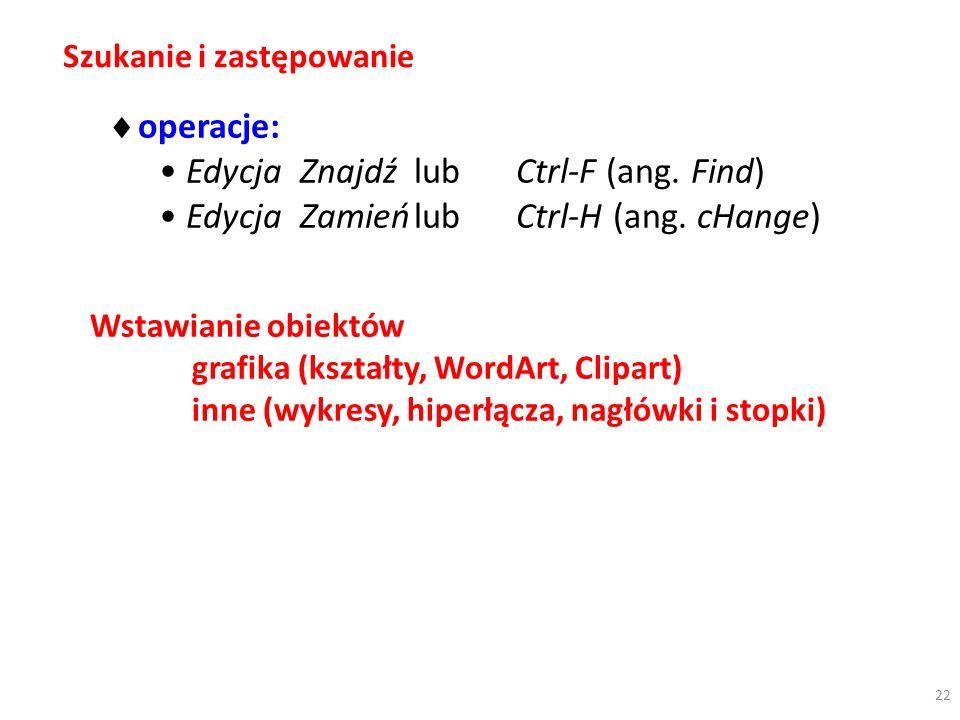 Szukanie i zastępowanie operacje: Edycja ZnajdźlubCtrl-F (ang. Find) Edycja ZamieńlubCtrl-H (ang. cHange) Wstawianie obiektów grafika (kształty, WordA