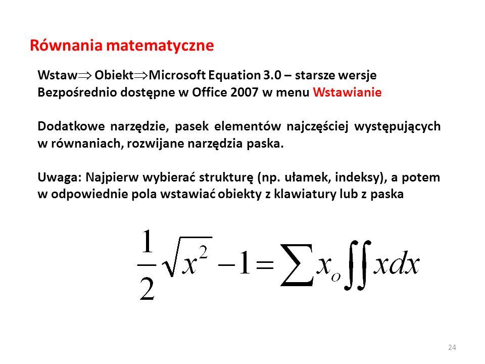 Równania matematyczne Wstaw Obiekt Microsoft Equation 3.0 – starsze wersje Bezpośrednio dostępne w Office 2007 w menu Wstawianie Dodatkowe narzędzie, pasek elementów najczęściej występujących w równaniach, rozwijane narzędzia paska.