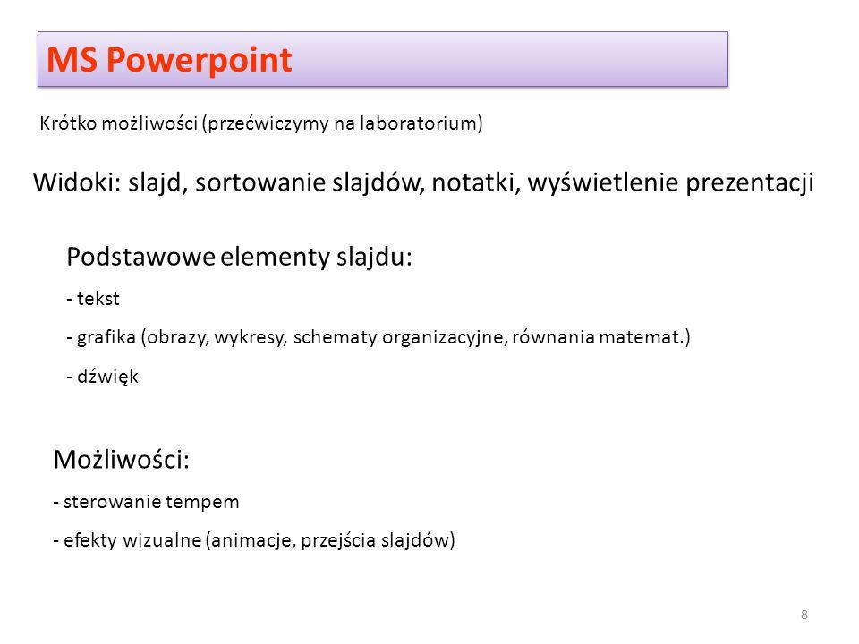 MS Powerpoint Krótko możliwości (przećwiczymy na laboratorium) Widoki: slajd, sortowanie slajdów, notatki, wyświetlenie prezentacji Podstawowe elementy slajdu: - tekst - grafika (obrazy, wykresy, schematy organizacyjne, równania matemat.) - dźwięk Możliwości: - sterowanie tempem - efekty wizualne (animacje, przejścia slajdów) 8