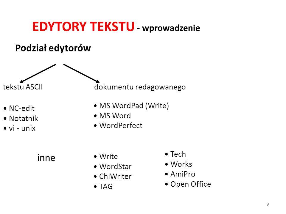 EDYTORY TEKSTU - wprowadzenie Podział edytorów tekstu ASCIIdokumentu redagowanego NC-edit Notatnik vi - unix MS WordPad (Write) MS Word WordPerfect Tech Works AmiPro Open Office Write WordStar ChiWriter TAG inne 9