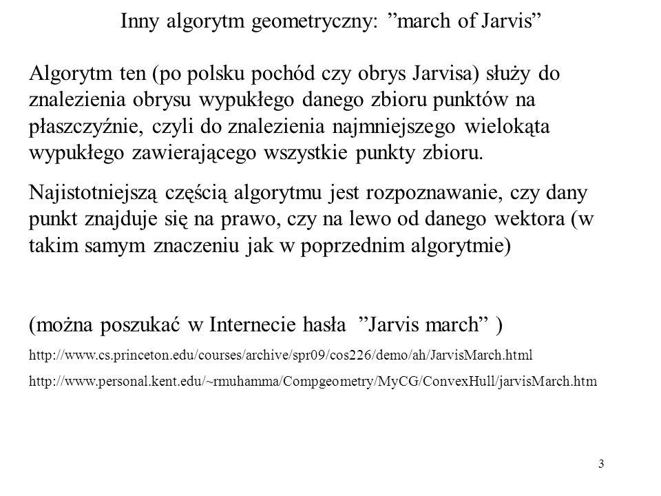 4 Inny algorytm geometryczny: march of Jarvis W algorytmie tym wylicza się czy dany punkt Pn(Xn,Yn) znajduje się na lewo czy na prawo od wektora [P0,Pc] ; początek i koniec wektora mają współrzędne P0(X0,Y0) oraz Pc(Xc,Yc).