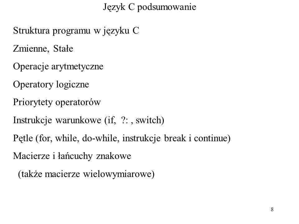 8 Język C podsumowanie Struktura programu w języku C Zmienne, Stałe Operacje arytmetyczne Operatory logiczne Priorytety operatorów Instrukcje warunkowe (if, ?:, switch) Pętle (for, while, do-while, instrukcje break i continue) Macierze i łańcuchy znakowe (także macierze wielowymiarowe)
