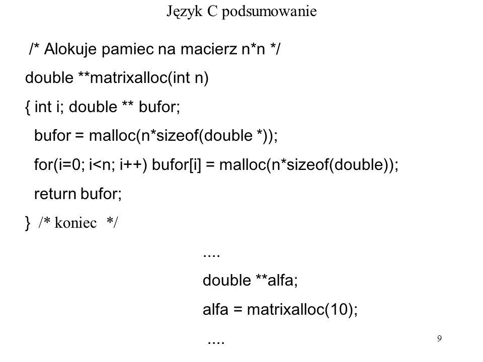 9 Język C podsumowanie /* Alokuje pamiec na macierz n*n */ double **matrixalloc(int n) { int i; double ** bufor; bufor = malloc(n*sizeof(double *)); for(i=0; i<n; i++) bufor[i] = malloc(n*sizeof(double)); return bufor; } /* koniec */....