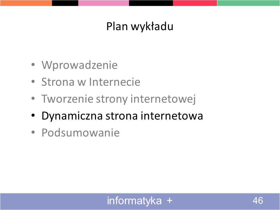 Plan wykładu Wprowadzenie Strona w Internecie Tworzenie strony internetowej Dynamiczna strona internetowa Podsumowanie informatyka + 46