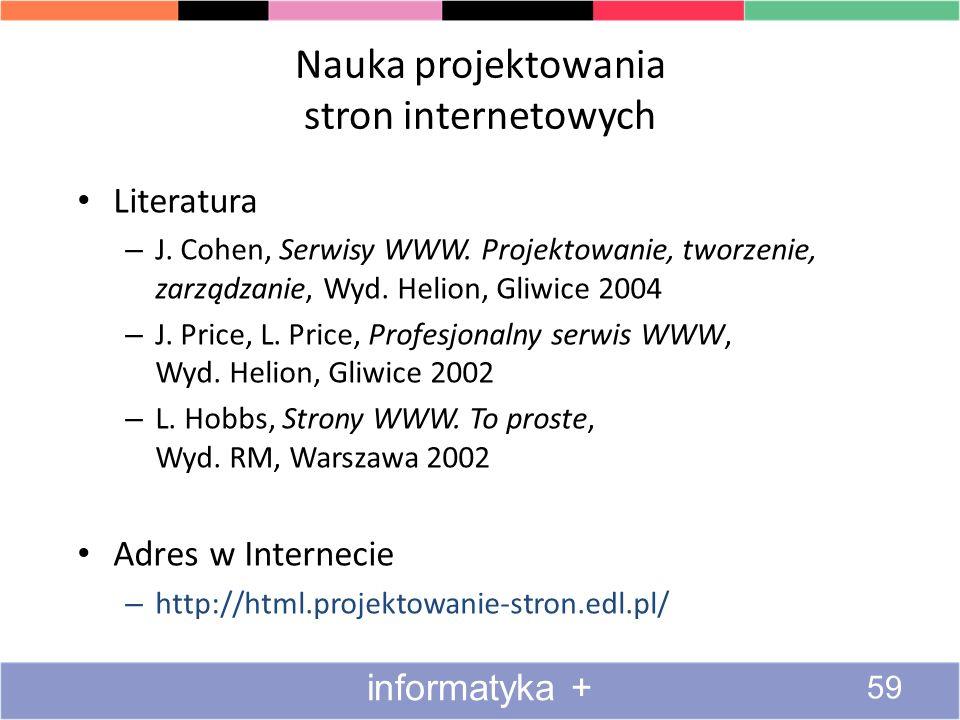 Nauka projektowania stron internetowych Literatura – J. Cohen, Serwisy WWW. Projektowanie, tworzenie, zarządzanie, Wyd. Helion, Gliwice 2004 – J. Pric