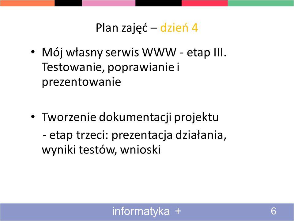 Plan zajęć – dzień 4 Mój własny serwis WWW - etap III. Testowanie, poprawianie i prezentowanie Tworzenie dokumentacji projektu - etap trzeci: prezenta
