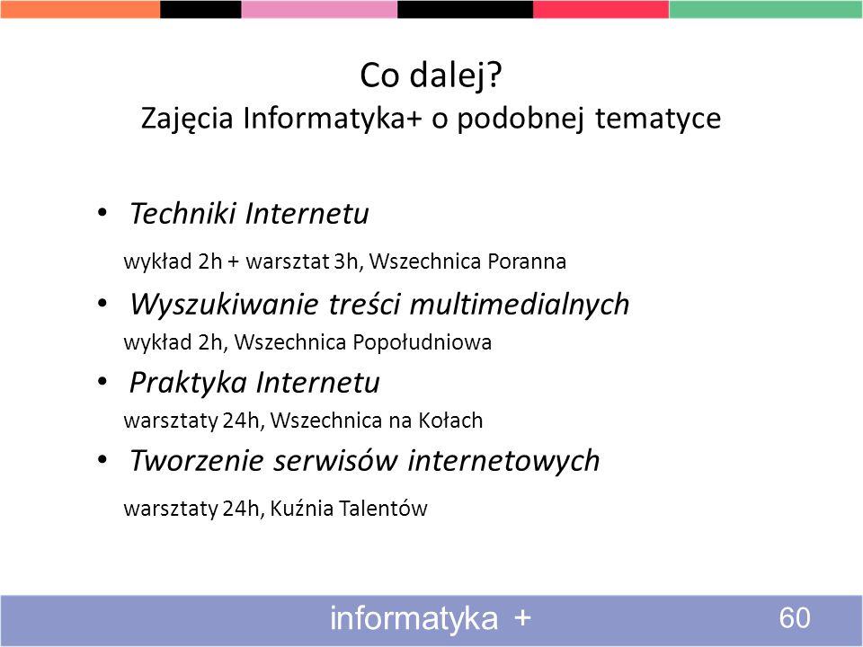Co dalej? Zajęcia Informatyka+ o podobnej tematyce Techniki Internetu wykład 2h + warsztat 3h, Wszechnica Poranna Wyszukiwanie treści multimedialnych