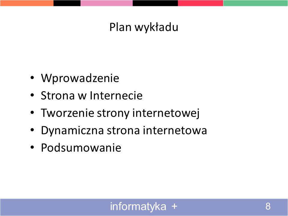 Plan wykładu Wprowadzenie Strona w Internecie Tworzenie strony internetowej Dynamiczna strona internetowa Podsumowanie informatyka + 8