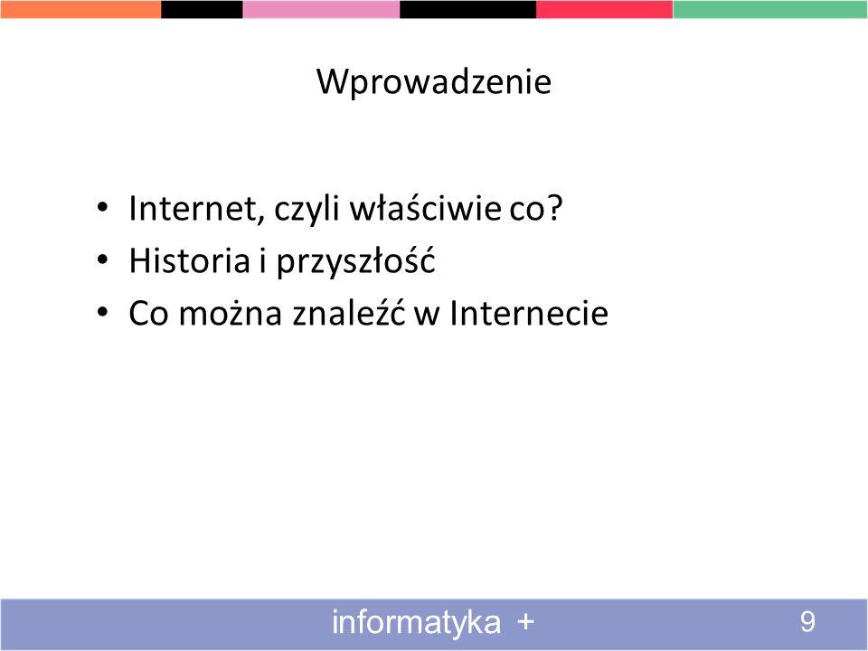 Wprowadzenie Internet, czyli właściwie co? Historia i przyszłość Co można znaleźć w Internecie informatyka + 9