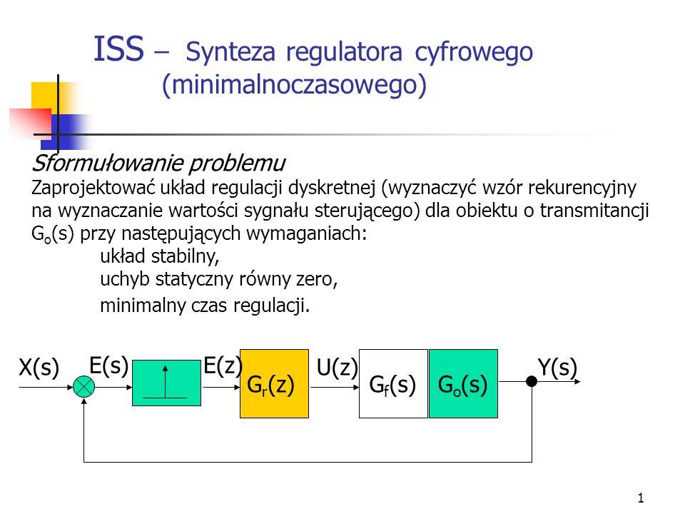 1 ISS – Synteza regulatora cyfrowego (minimalnoczasowego) Sformułowanie problemu Zaprojektować układ regulacji dyskretnej (wyznaczyć wzór rekurencyjny