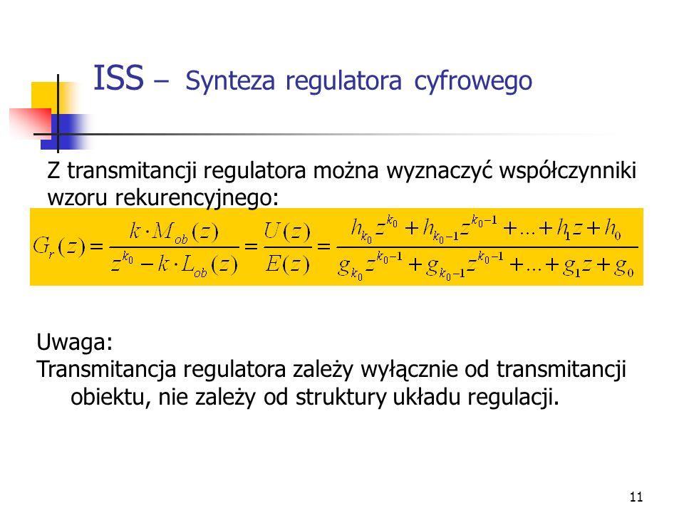 11 ISS – Synteza regulatora cyfrowego Z transmitancji regulatora można wyznaczyć współczynniki wzoru rekurencyjnego: Uwaga: Transmitancja regulatora z