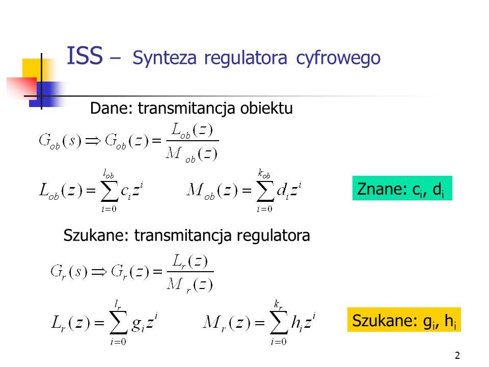 3 ISS – Synteza regulatora cyfrowego Projekt dotyczy układu regulacji dyskretnej, którego transmitancja: Transmitancja dyskretna dla układu z ujemny sprzężeniem zwrotnym