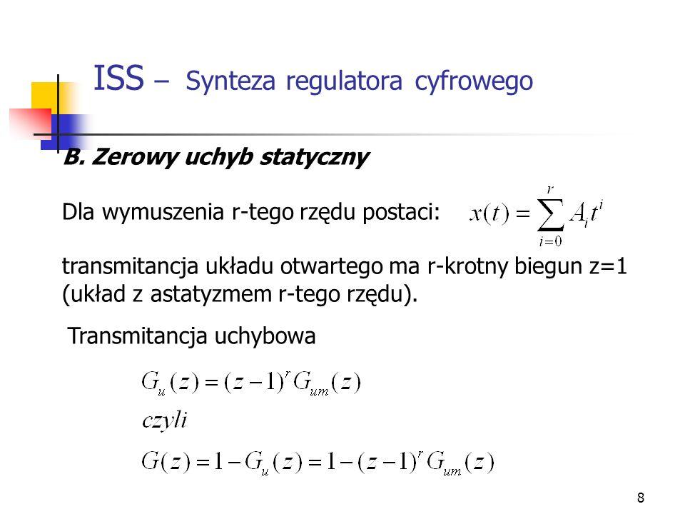 8 ISS – Synteza regulatora cyfrowego B. Zerowy uchyb statyczny Dla wymuszenia r-tego rzędu postaci: transmitancja układu otwartego ma r-krotny biegun