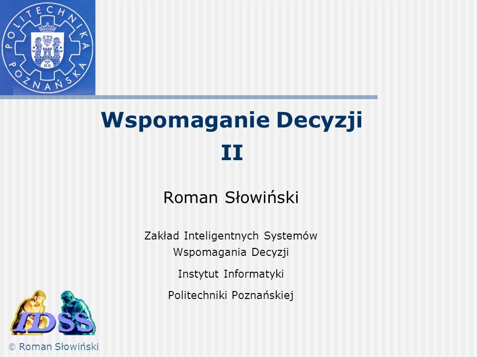 Wspomaganie Decyzji II Roman Słowiński Zakład Inteligentnych Systemów Wspomagania Decyzji Instytut Informatyki Politechniki Poznańskiej Roman Słowiński