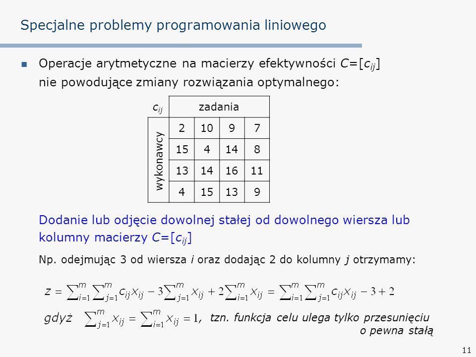 11 Specjalne problemy programowania liniowego Operacje arytmetyczne na macierzy efektywności C=[c ij ] nie powodujące zmiany rozwiązania optymalnego: Dodanie lub odjęcie dowolnej stałej od dowolnego wiersza lub kolumny macierzy C=[c ij ] Np.
