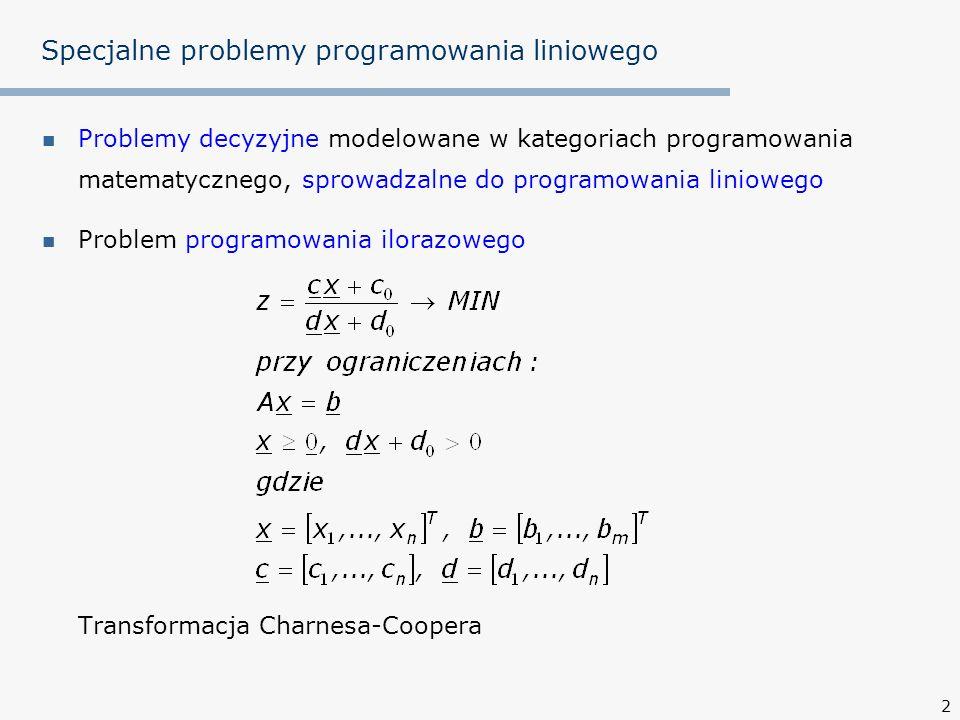 2 Specjalne problemy programowania liniowego Problemy decyzyjne modelowane w kategoriach programowania matematycznego, sprowadzalne do programowania liniowego Problem programowania ilorazowego Transformacja Charnesa-Coopera