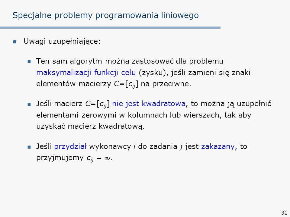 31 Specjalne problemy programowania liniowego Uwagi uzupełniające: Ten sam algorytm można zastosować dla problemu maksymalizacji funkcji celu (zysku), jeśli zamieni się znaki elementów macierzy C=[c ij ] na przeciwne.