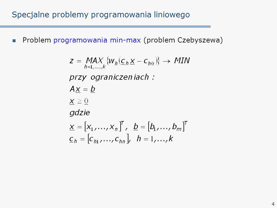 15 Specjalne problemy programowania liniowego Twierdzenie Königa: Maksymalna liczba niezależnych elementów zerowych dowolnej macierzy C równa jest minimalnej liczbie linii koniecznych do pokrycia wszystkich elementów zerowych tej macierzy Na powyższych elementach zerowych macierzy C nie da się stworzyć optymalnego przydziału (3 linie = 3 elementy zerowe niezależne < 4) c ij zadania 0825 11054 2300 0 45 wykonawcy
