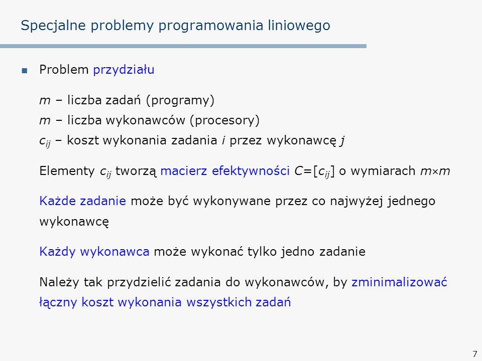 7 Specjalne problemy programowania liniowego Problem przydziału m – liczba zadań (programy) m – liczba wykonawców (procesory) c ij – koszt wykonania zadania i przez wykonawcę j Elementy c ij tworzą macierz efektywności C=[c ij ] o wymiarach mm Każde zadanie może być wykonywane przez co najwyżej jednego wykonawcę Każdy wykonawca może wykonać tylko jedno zadanie Należy tak przydzielić zadania do wykonawców, by zminimalizować łączny koszt wykonania wszystkich zadań