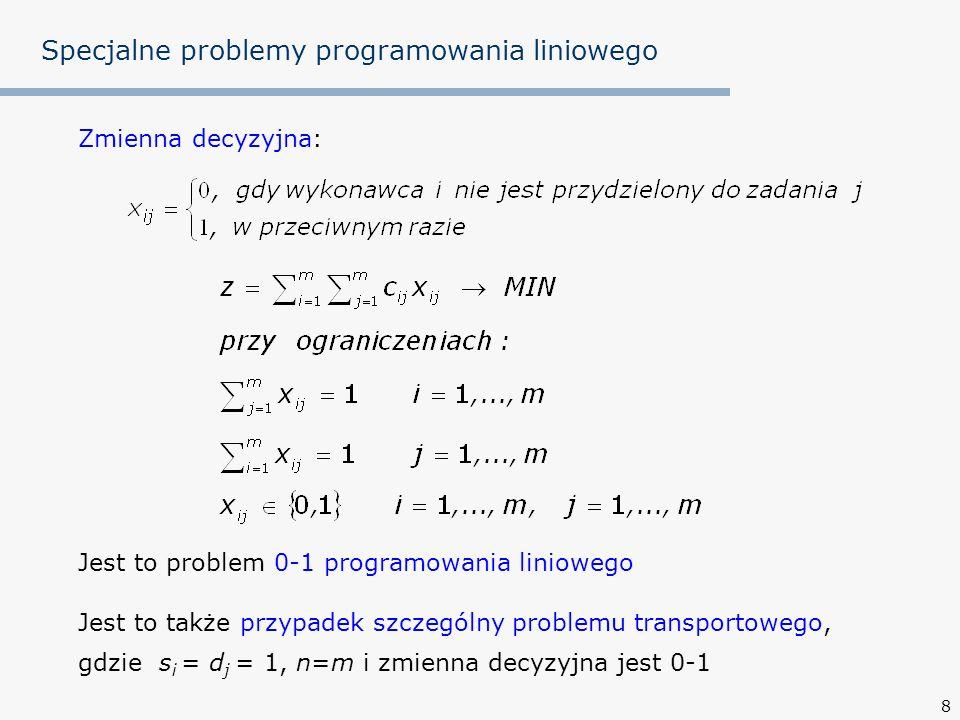 9 Specjalne problemy programowania liniowego Problem transportowy ma tę korzystną własność, że jeżeli s i i d j są liczbami całkowitymi i istnieje choćby jedno rozwiązanie dopuszczalne, to istnieje rozwiązanie optymalne, w którym x ij są wszystkie liczbami całkowitymi lub zerami Metoda sympleksowa znajduje to całkowitoliczbowe rozwiązanie optymalne Dzieje się tak dlatego, gdyż macierz współczynników ograniczeń A problemu transportowego jest unimodularna (wyznacznik dowolnej podmacierzy kwadratowej macierzy A jest = 0, 1 lub -1), a wektor prawych stron ograniczeń b jest złożony z liczb całkowitych (x=B -1 b) Problem przydziału ma zatem tę samą własność Istnieje jednak prostsza metoda rozwiązania problemu przydziału