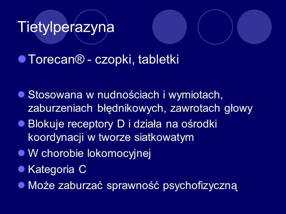 Tietylperazyna Torecan® - czopki, tabletki Stosowana w nudnościach i wymiotach, zaburzeniach błędnikowych, zawrotach głowy Blokuje receptory D i dział
