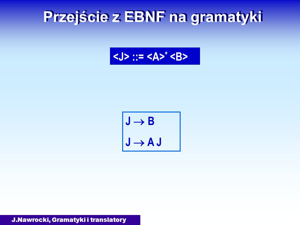 J.Nawrocki, Gramatyki i translatory Przejście z EBNF na gramatyki ::= * J B J A J