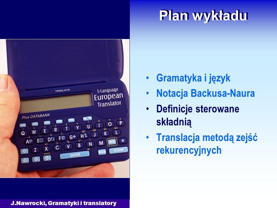 J.Nawrocki, Gramatyki i translatory Plan wykładu Gramatyka i język Notacja Backusa-Naura Definicje sterowane składnią Translacja metodą zejść rekurencyjnych