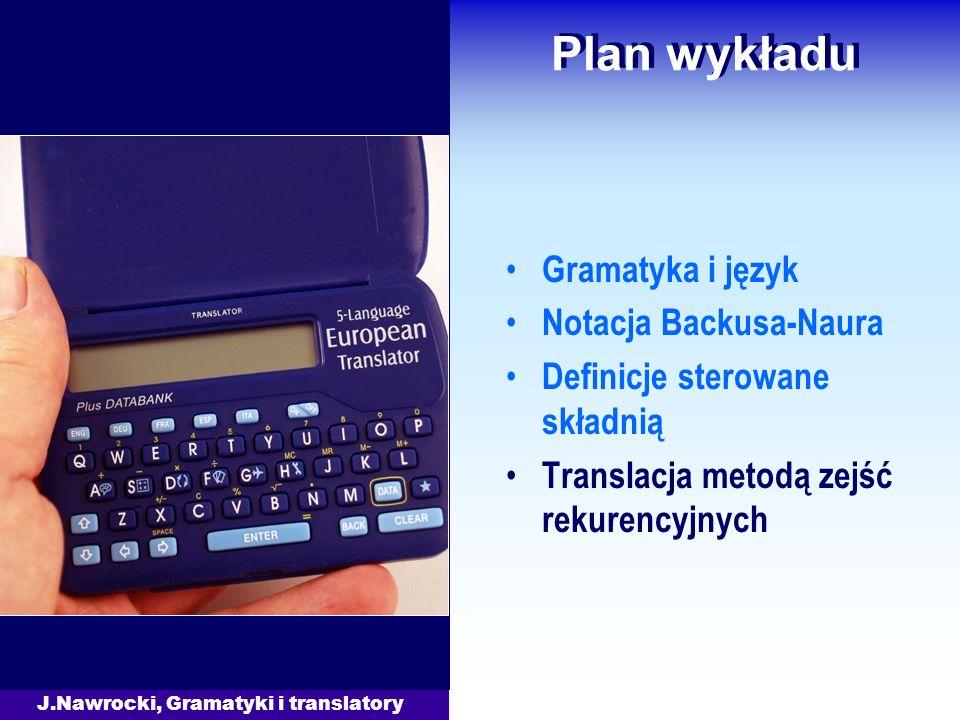 J.Nawrocki, Gramatyki i translatory Plan wykładu Gramatyka i język Notacja Backusa-Naura Definicje sterowane składnią Translacja metodą zejść rekurenc