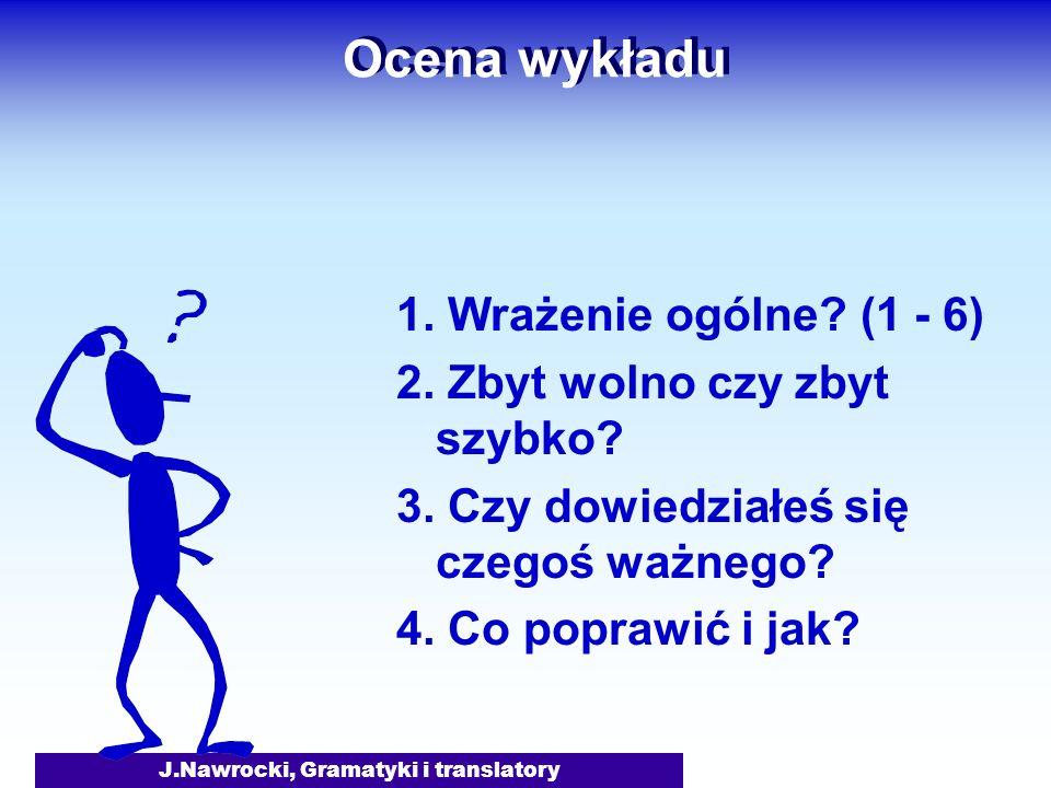 J.Nawrocki, Gramatyki i translatory Ocena wykładu 1. Wrażenie ogólne? (1 - 6) 2. Zbyt wolno czy zbyt szybko? 3. Czy dowiedziałeś się czegoś ważnego? 4