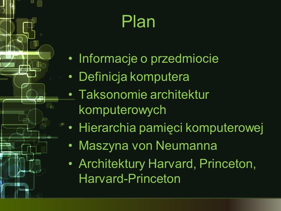 Plan Informacje o przedmiocie Definicja komputera Taksonomie architektur komputerowych Hierarchia pamięci komputerowej Maszyna von Neumanna Architektu
