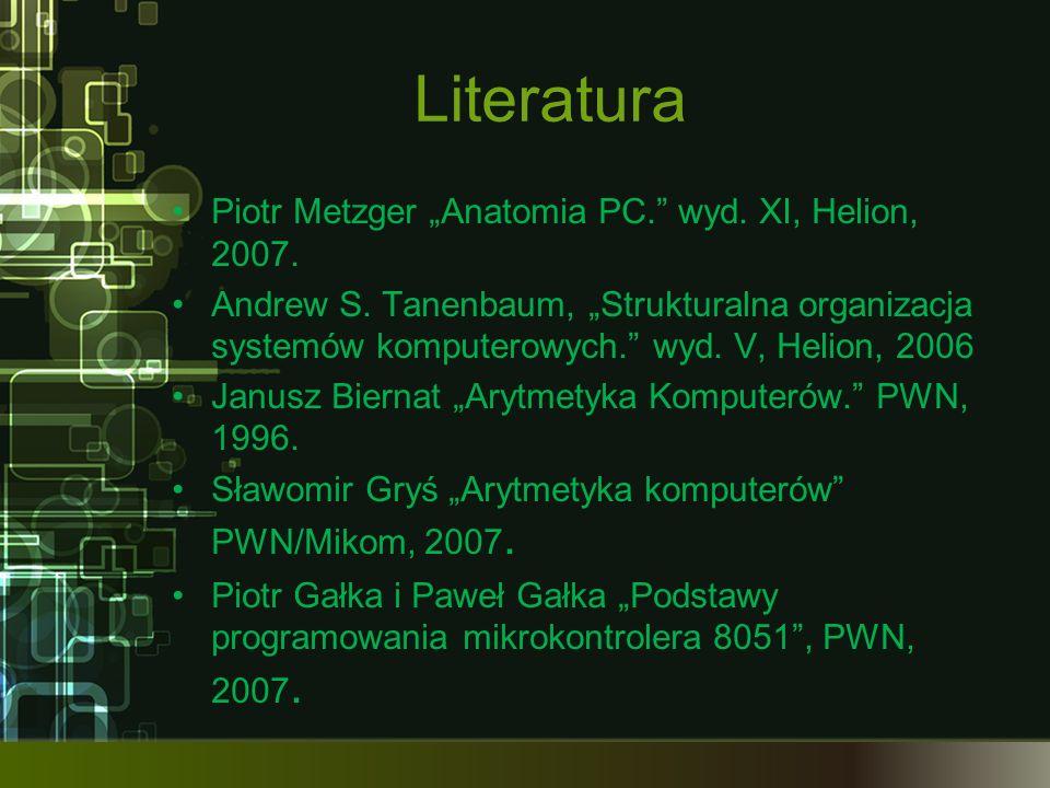 Literatura Piotr Metzger Anatomia PC. wyd. XI, Helion, 2007. Andrew S. Tanenbaum, Strukturalna organizacja systemów komputerowych. wyd. V, Helion, 200