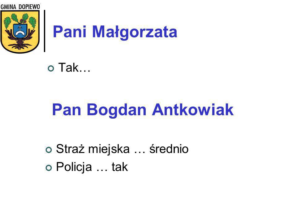 Pani Małgorzata Tak… Pan Bogdan Antkowiak Straż miejska … średnio Policja … tak