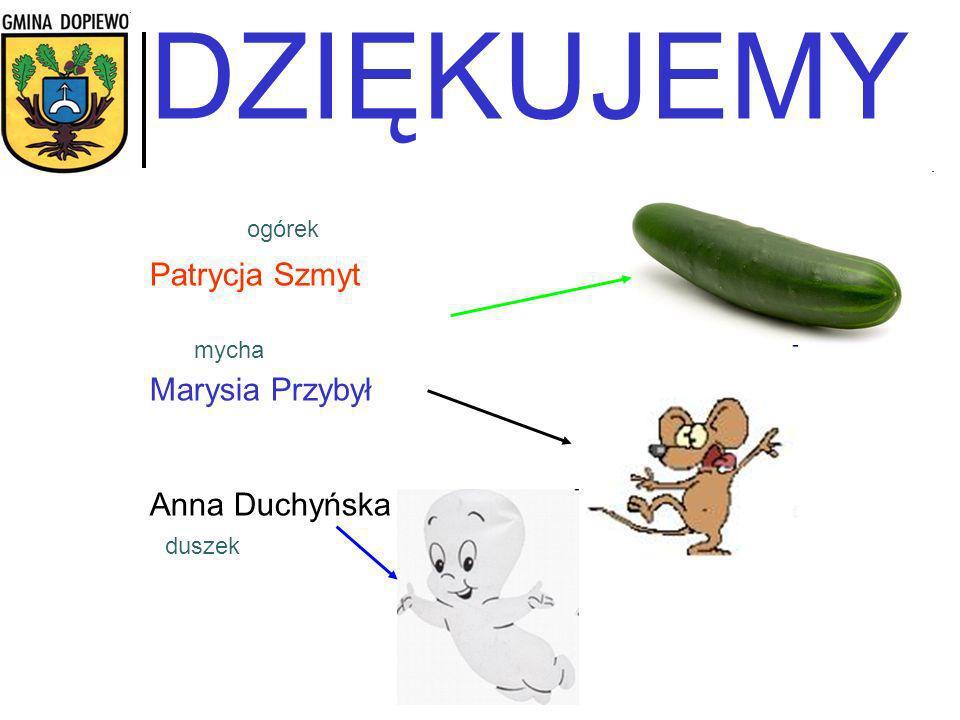 DZIĘKUJEMY Patrycja Szmyt Marysia Przybył Anna Duchyńska duszek ogórek mycha