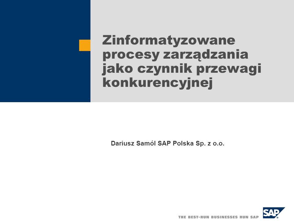 Zinformatyzowane procesy zarządzania jako czynnik przewagi konkurencyjnej Dariusz Samól SAP Polska Sp. z o.o.